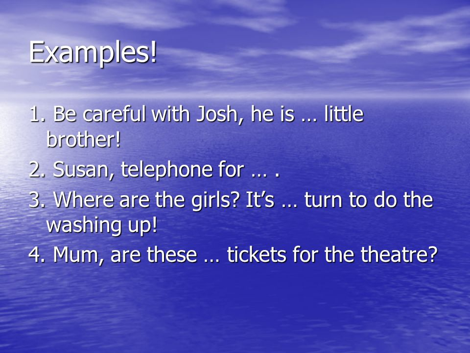 Examples! 1. Be careful with Josh, he is … little brother!