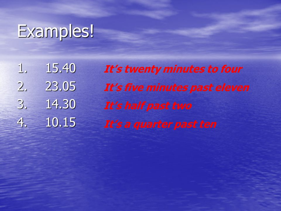 Examples! 1. 15.40. 2. 23.05. 3. 14.30. 4. 10.15. It's twenty minutes to four. It's five minutes past eleven.