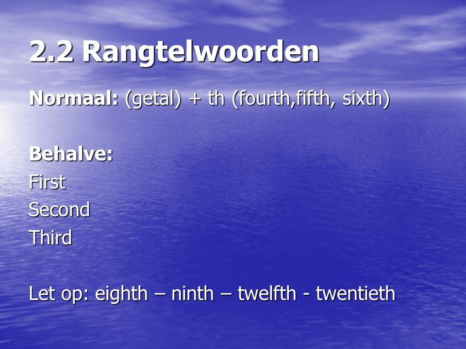 2.2 Rangtelwoorden Normaal: (getal) + th (fourth,fifth, sixth)