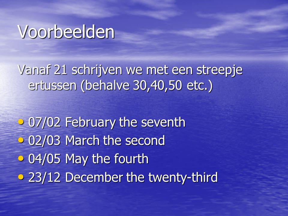 Voorbeelden Vanaf 21 schrijven we met een streepje ertussen (behalve 30,40,50 etc.) 07/02 February the seventh.