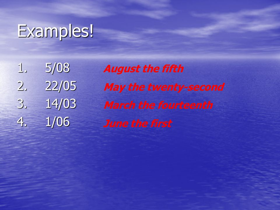 Examples! 1. 5/08 2. 22/05 3. 14/03 4. 1/06 August the fifth