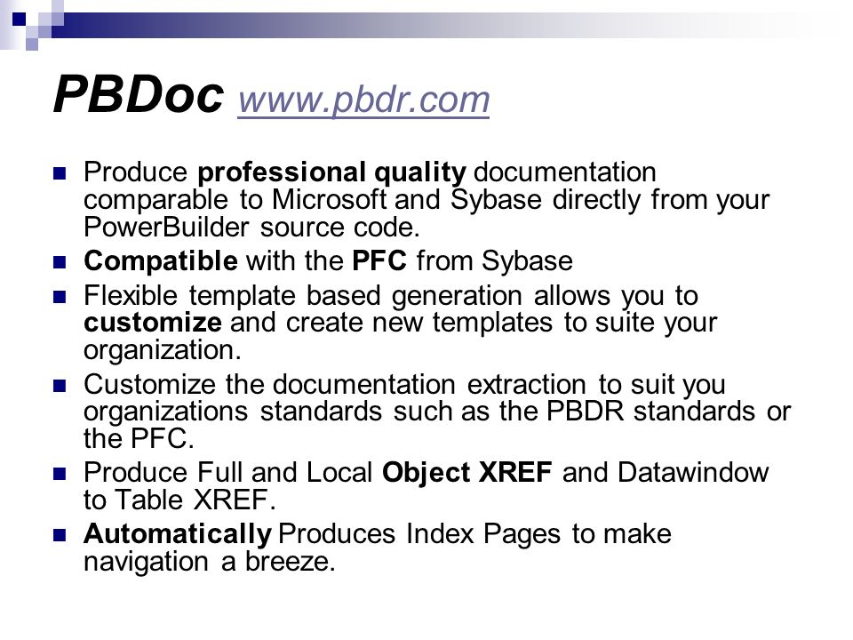 PBDoc www.pbdr.com Produce professional quality documentation comparable to Microsoft and Sybase directly from your PowerBuilder source code.