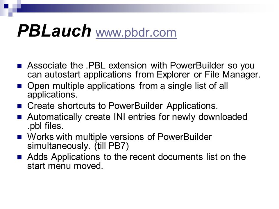 PBLauch www.pbdr.comAssociate the .PBL extension with PowerBuilder so you can autostart applications from Explorer or File Manager.