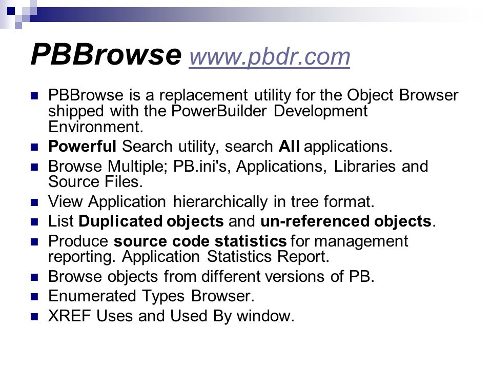 PBBrowse www.pbdr.com PBBrowse is a replacement utility for the Object Browser shipped with the PowerBuilder Development Environment.