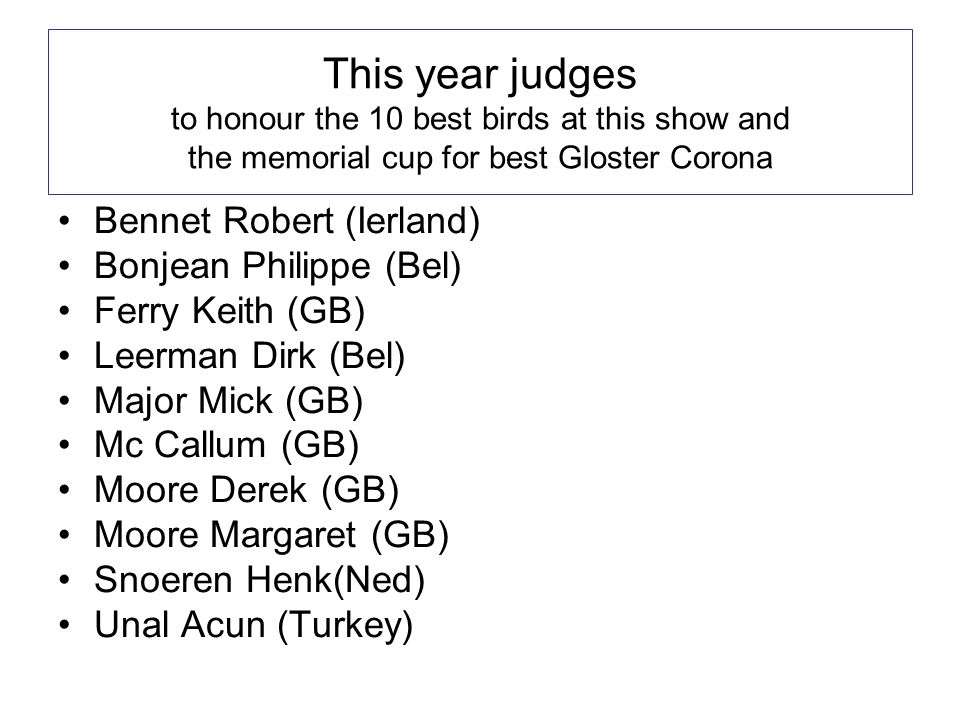 This year judges to honour the 10 best birds at this show and the memorial cup for best Gloster Corona