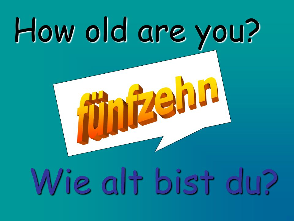 How old are you fünfzehn Wie alt bist du