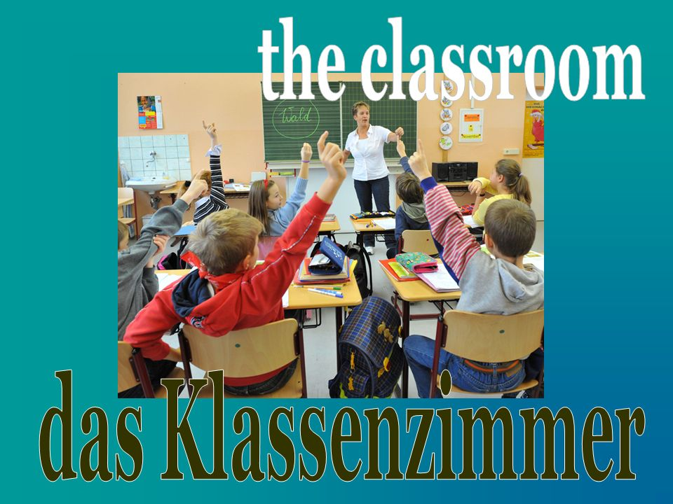 the classroom das Klassenzimmer
