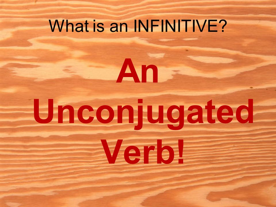 What is an INFINITIVE An Unconjugated Verb!