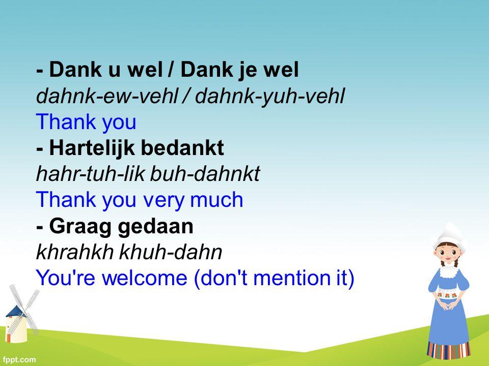 - Dank u wel / Dank je wel dahnk-ew-vehl / dahnk-yuh-vehl Thank you