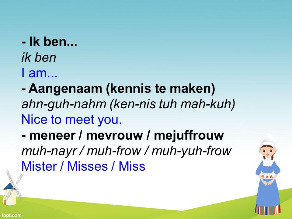 - Ik ben... ik ben I am... - Aangenaam (kennis te maken) ahn-guh-nahm (ken-nis tuh mah-kuh) Nice to meet you.