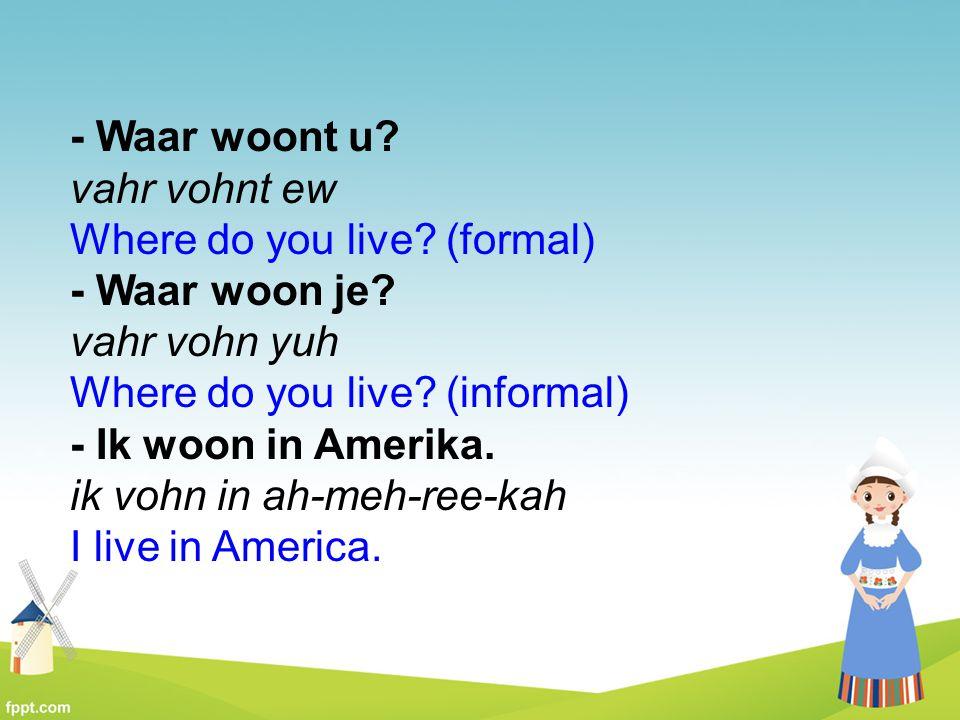 - Waar woont u vahr vohnt ew Where do you live (formal)