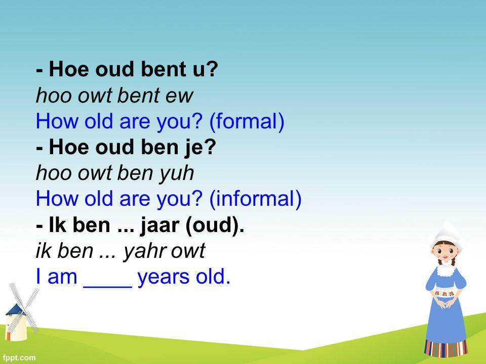 - Hoe oud bent u hoo owt bent ew How old are you (formal)