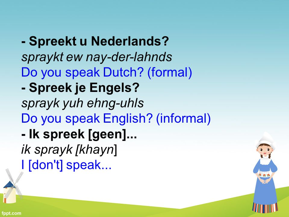 - Spreekt u Nederlands. spraykt ew nay-der-lahnds Do you speak Dutch