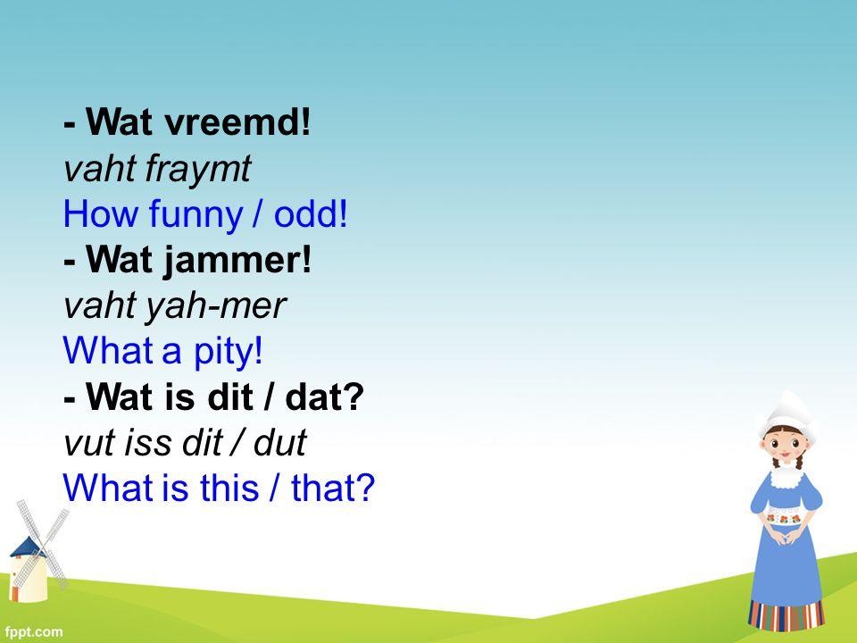 - Wat vreemd! vaht fraymt How funny / odd!