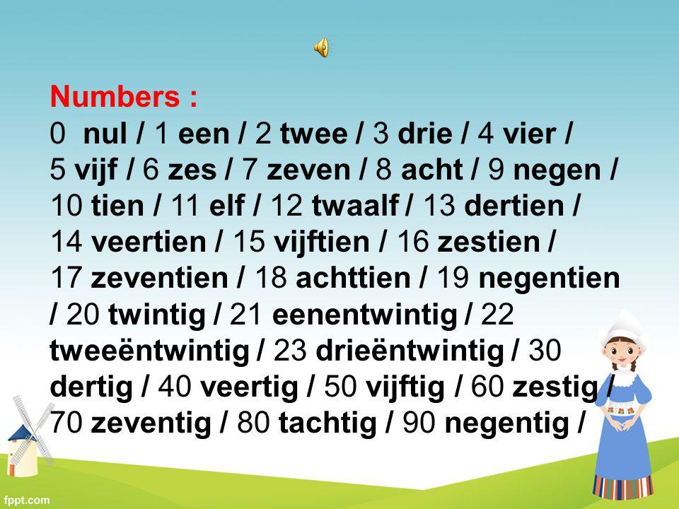 Numbers : 0 nul / 1 een / 2 twee / 3 drie / 4 vier / 5 vijf / 6 zes / 7 zeven / 8 acht / 9 negen /