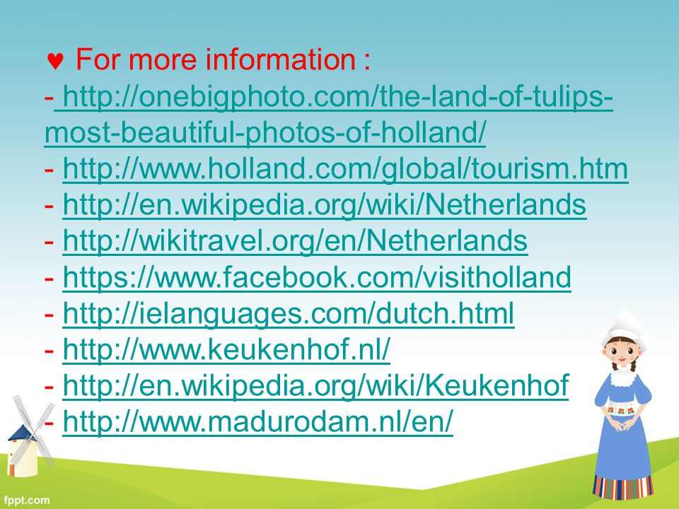 For more information : http://onebigphoto.com/the-land-of-tulips-most-beautiful-photos-of-holland/ http://www.holland.com/global/tourism.htm.