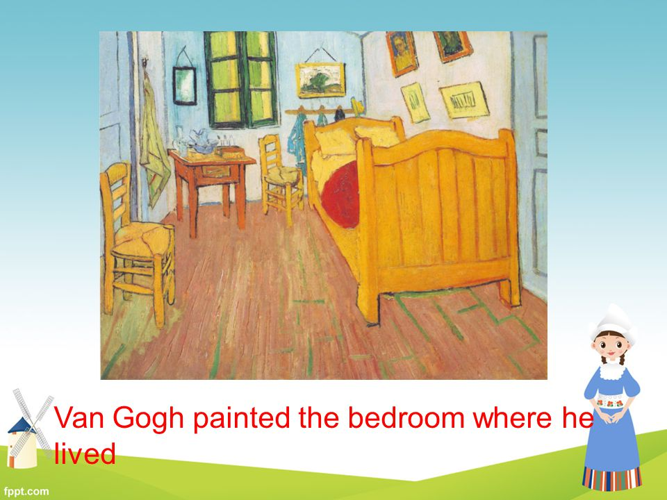 Van Gogh painted the bedroom where he lived