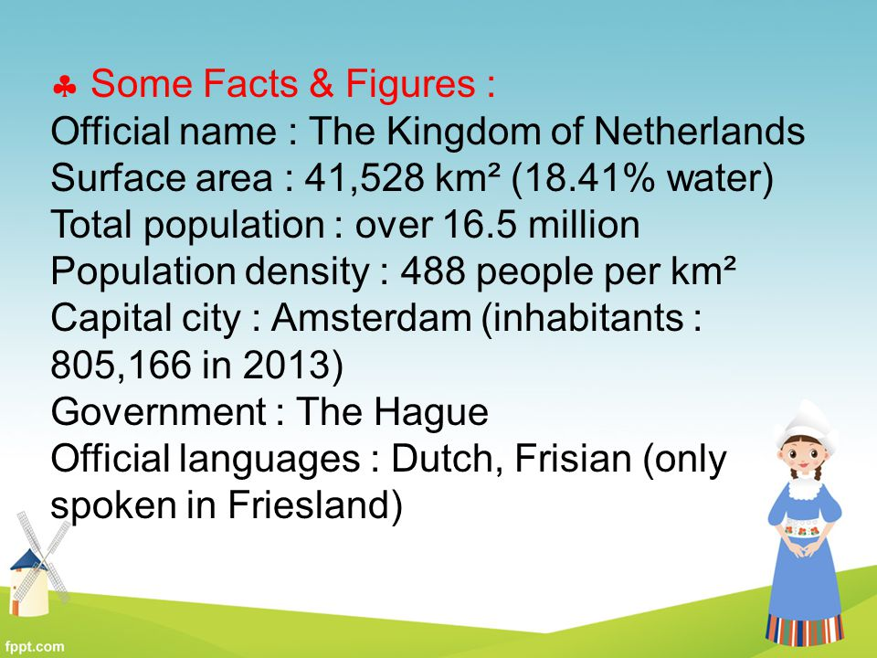 Some Facts & Figures : Official name : The Kingdom of Netherlands. Surface area : 41,528 km² (18.41% water)