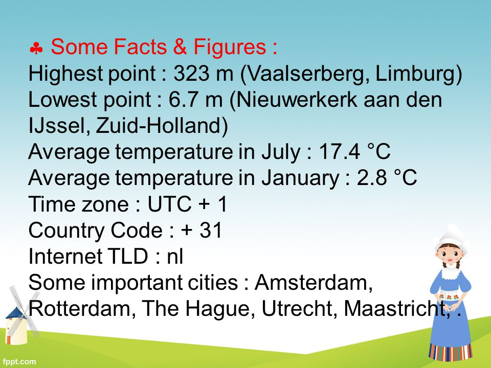 Some Facts & Figures : Highest point : 323 m (Vaalserberg, Limburg) Lowest point : 6.7 m (Nieuwerkerk aan den IJssel, Zuid-Holland)