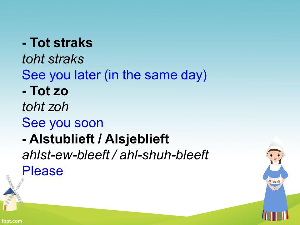 - Tot straks toht straks See you later (in the same day)