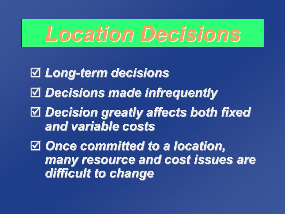 Location Decisions Long-term decisions Decisions made infrequently