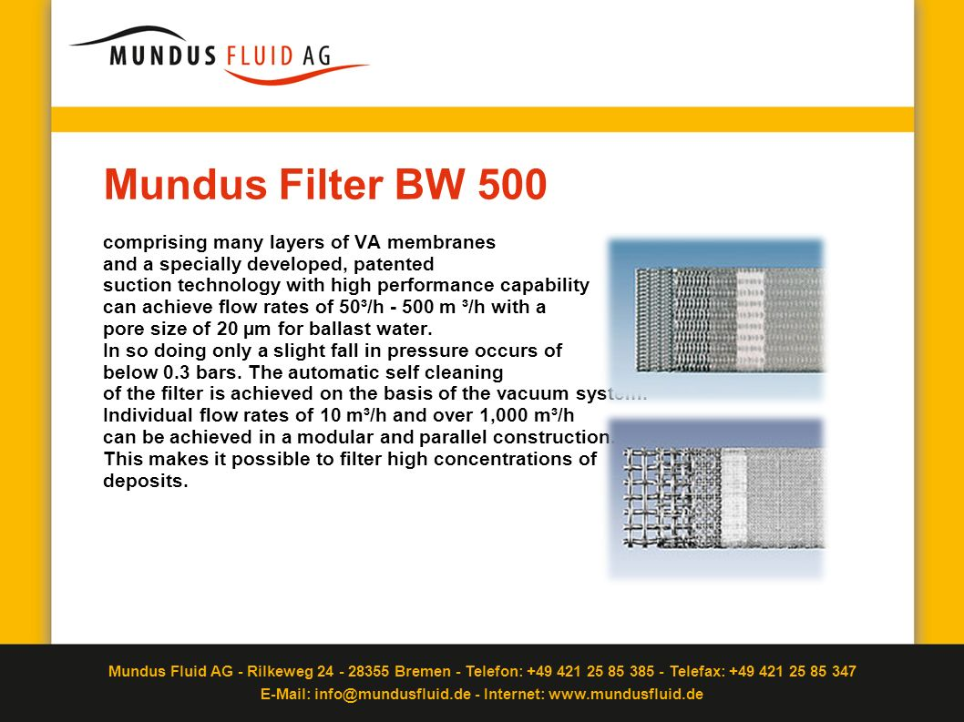 Mundus Filter BW 500 comprising many layers of VA membranes and a specially developed, patented suction technology with high performance capability can achieve flow rates of 50³/h - 500 m ³/h with a pore size of 20 µm for ballast water.