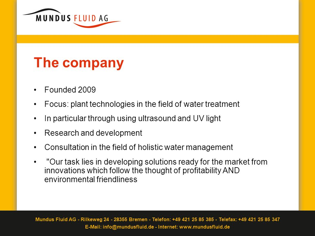 The company Founded 2009. Focus: plant technologies in the field of water treatment. In particular through using ultrasound and UV light.