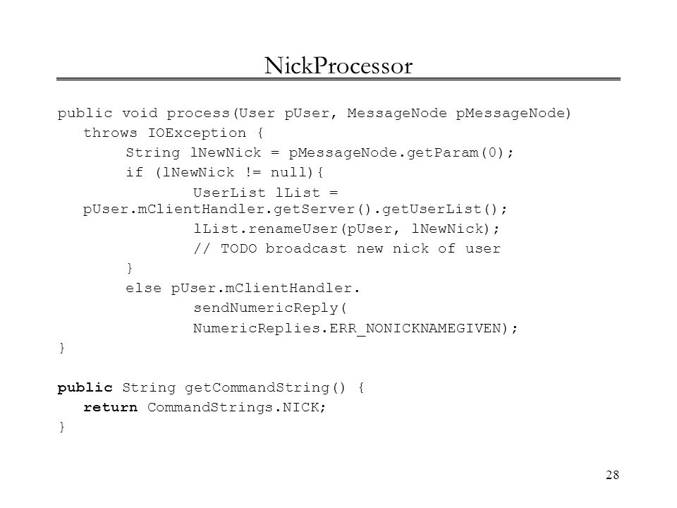 NickProcessor public void process(User pUser, MessageNode pMessageNode) throws IOException { String lNewNick = pMessageNode.getParam(0);