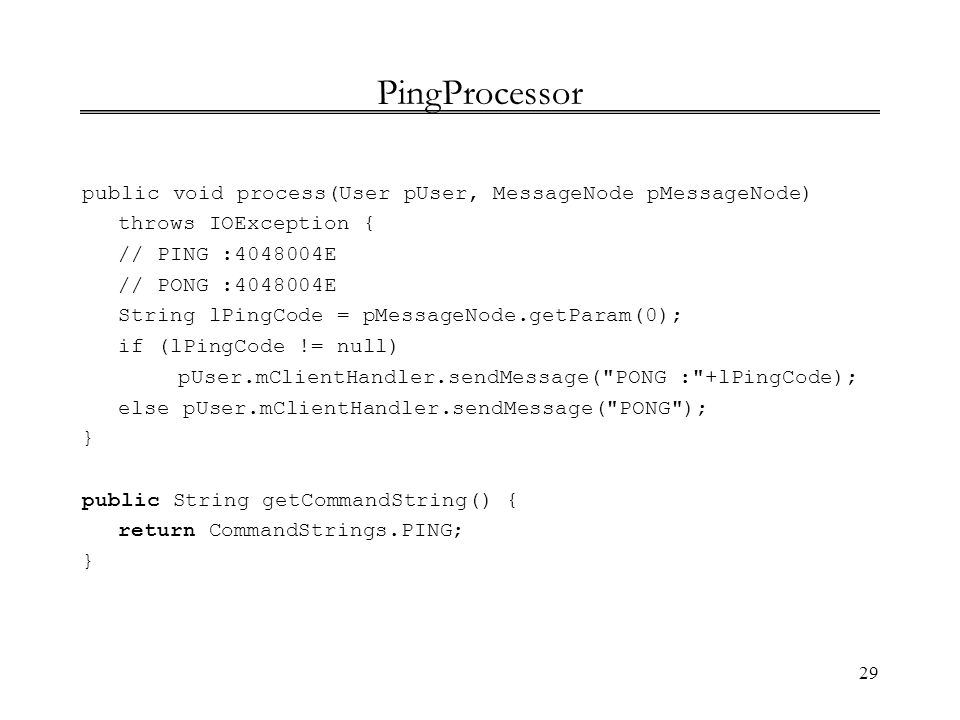 PingProcessor public void process(User pUser, MessageNode pMessageNode) throws IOException { // PING : E.