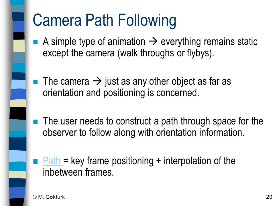 Camera Path Following A simple type of animation  everything remains static except the camera (walk throughs or flybys).