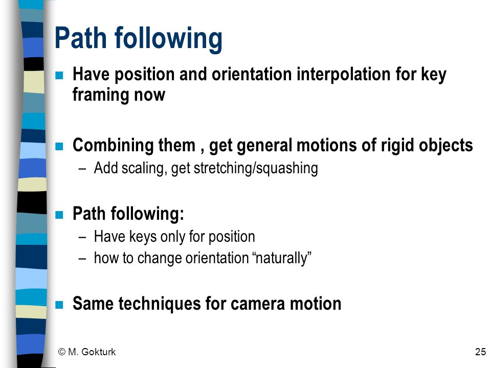 Path following Have position and orientation interpolation for key framing now. Combining them , get general motions of rigid objects.