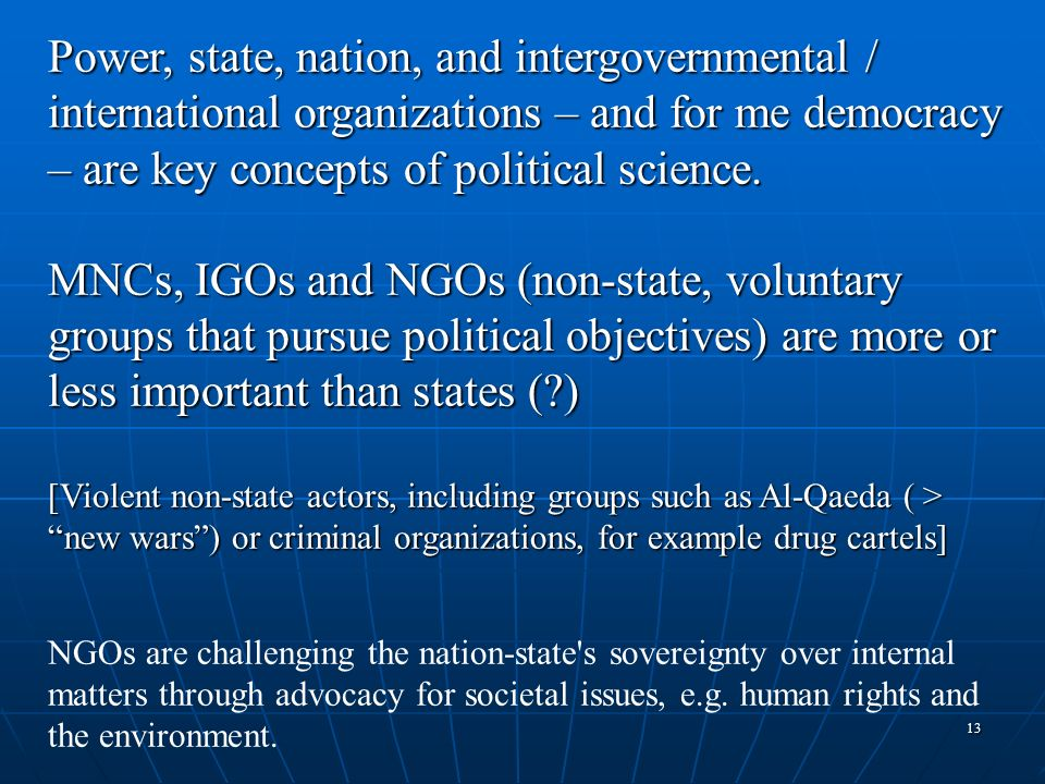 Power, state, nation, and intergovernmental / international organizations – and for me democracy – are key concepts of political science.