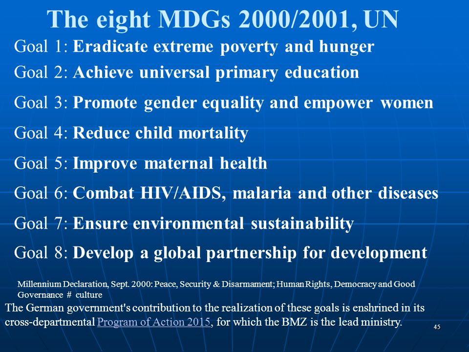 The eight MDGs 2000/2001, UN Goal 1: Eradicate extreme poverty and hunger. Goal 2: Achieve universal primary education.