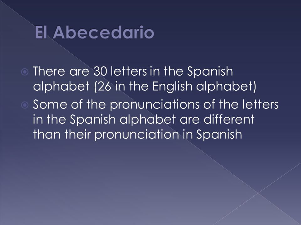 El Abecedario There are 30 letters in the Spanish alphabet (26 in the English alphabet)