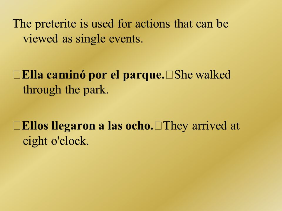 The preterite is used for actions that can be viewed as single events.