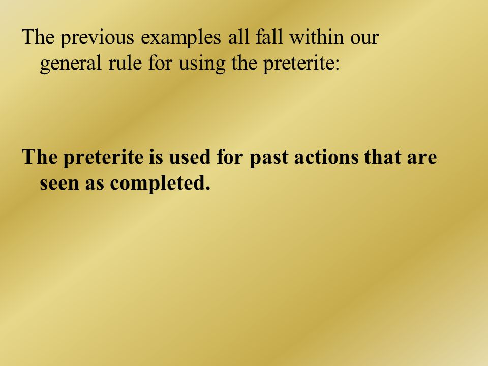 The previous examples all fall within our general rule for using the preterite: