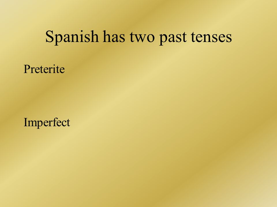 Spanish has two past tenses