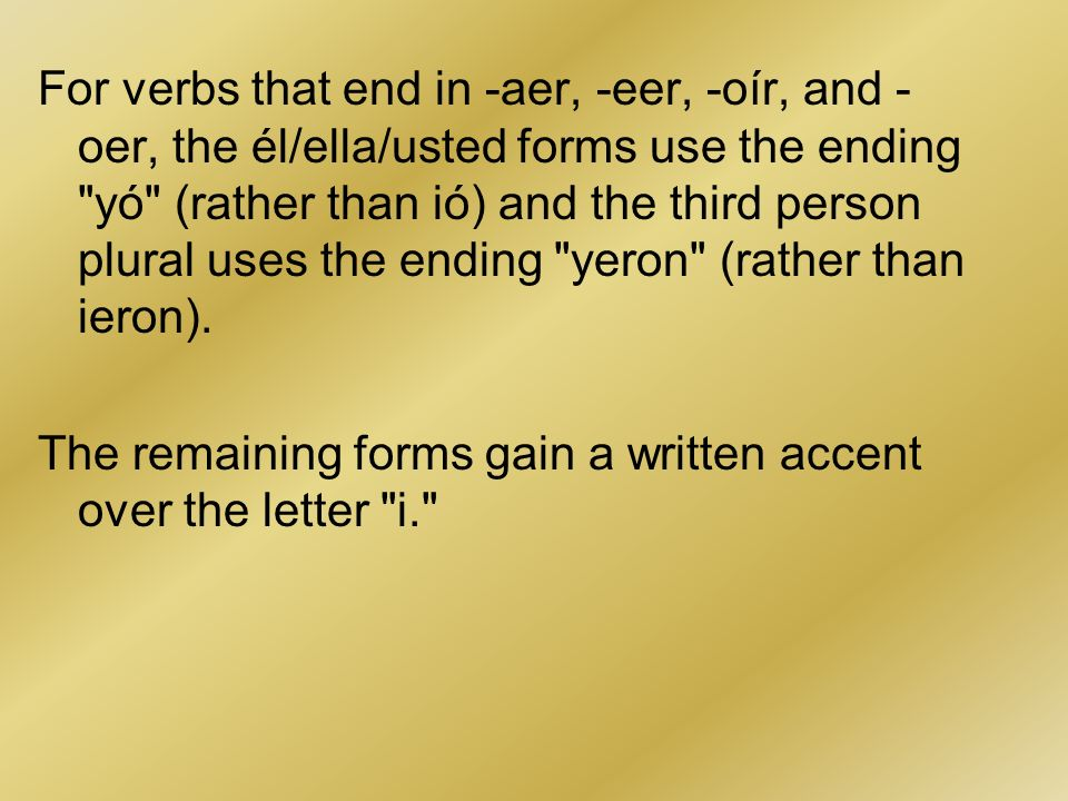 For verbs that end in -aer, -eer, -oír, and -oer, the él/ella/usted forms use the ending yó (rather than ió) and the third person plural uses the ending yeron (rather than ieron).