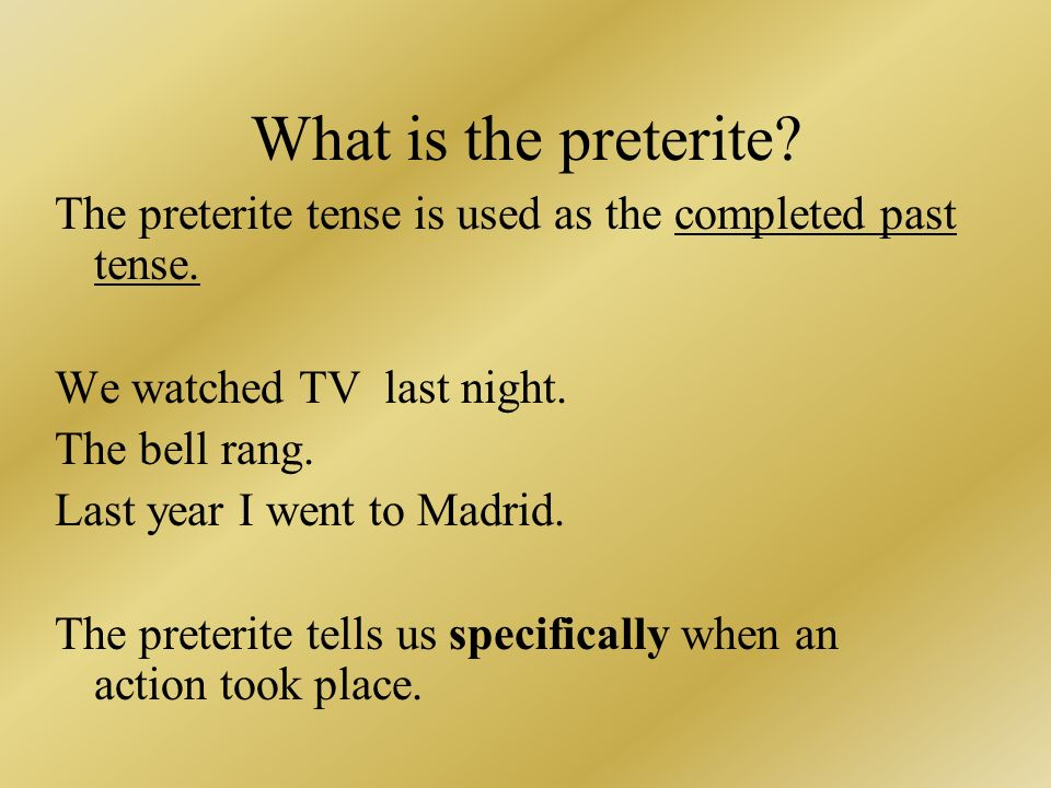 What is the preterite The preterite tense is used as the completed past tense. We watched TV last night.