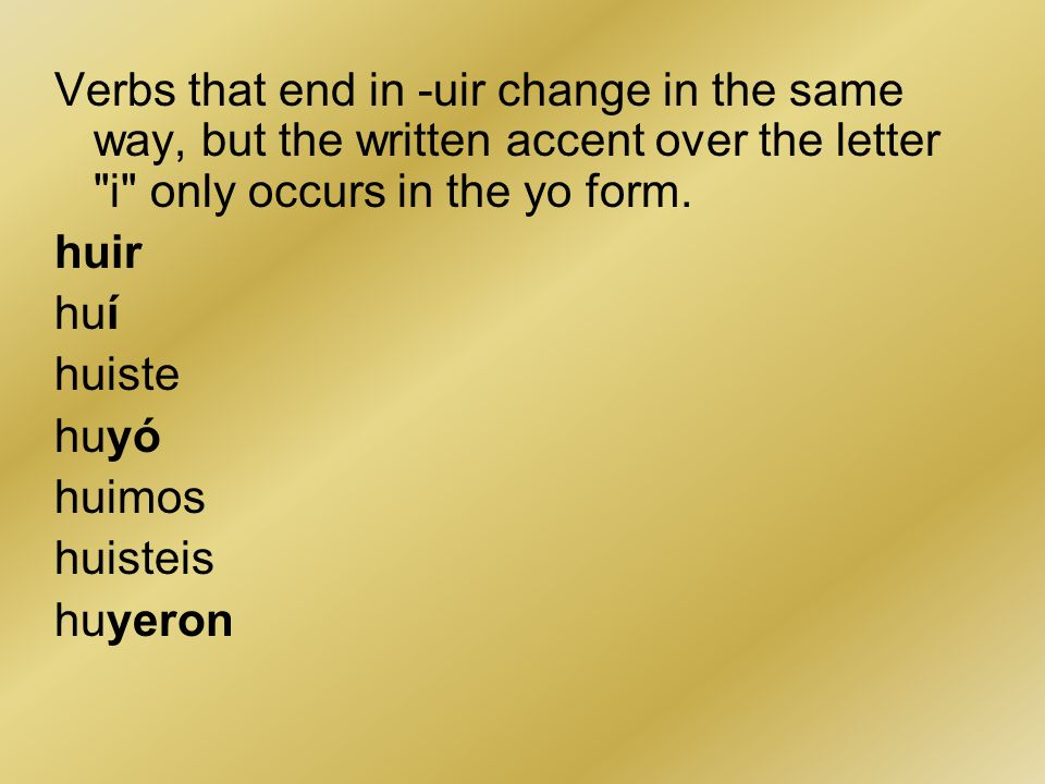 Verbs that end in -uir change in the same way, but the written accent over the letter i only occurs in the yo form.