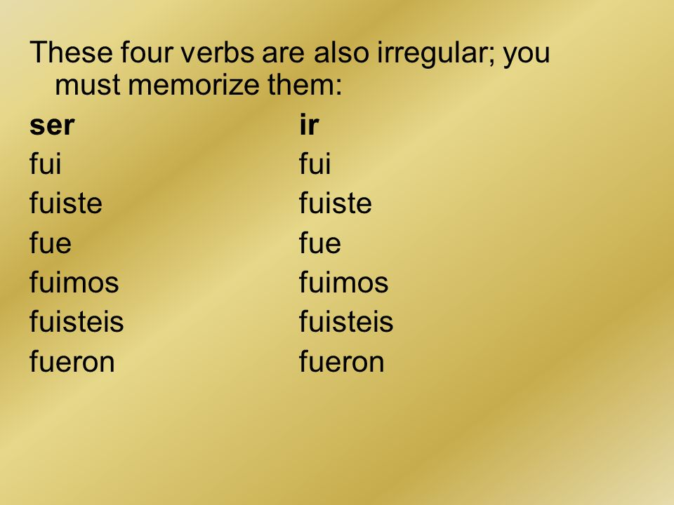 These four verbs are also irregular; you must memorize them: