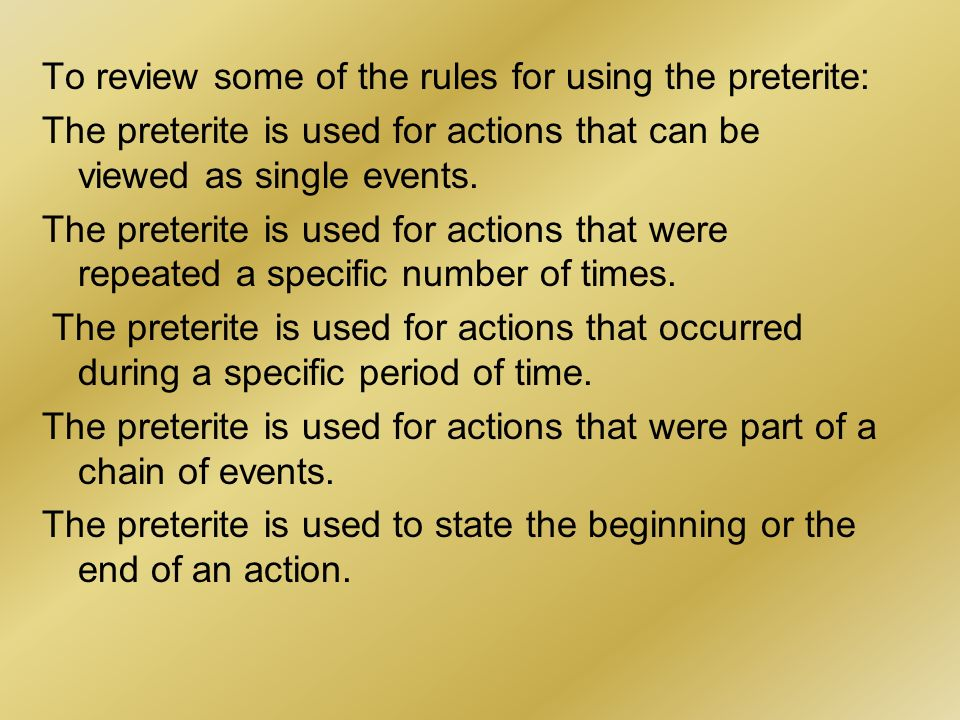 To review some of the rules for using the preterite: