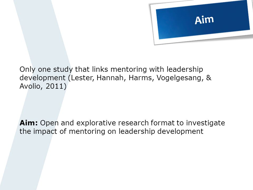 Aim Only one study that links mentoring with leadership development (Lester, Hannah, Harms, Vogelgesang, & Avolio, 2011)