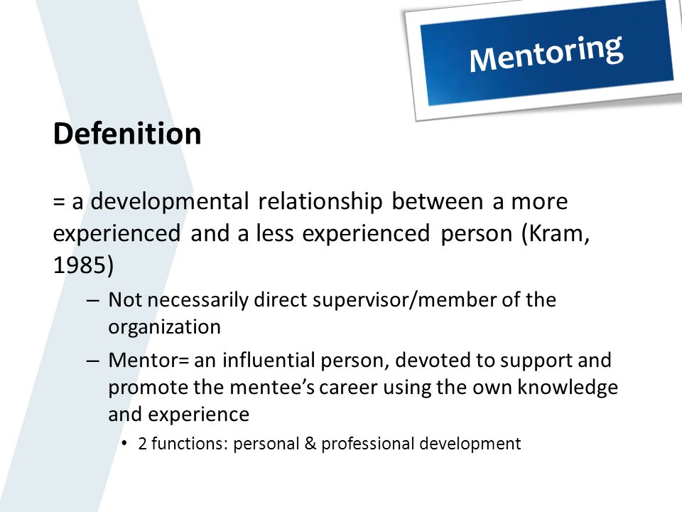 Mentoring Defenition. = a developmental relationship between a more experienced and a less experienced person (Kram, 1985)