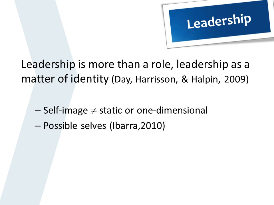 Leadership Leadership is more than a role, leadership as a matter of identity (Day, Harrisson, & Halpin, 2009)