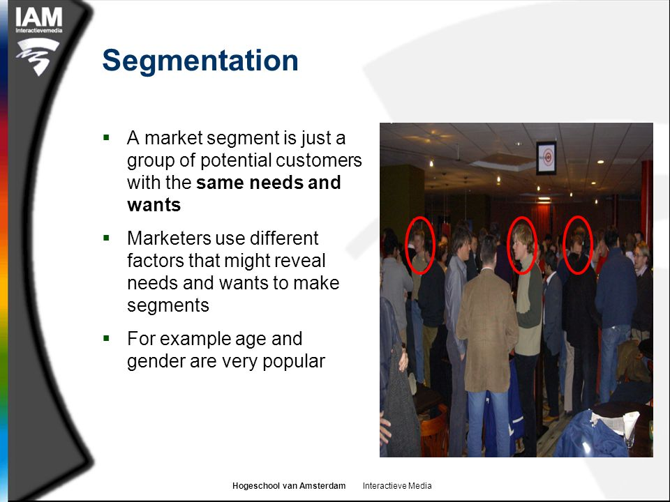 Segmentation A market segment is just a group of potential customers with the same needs and wants.