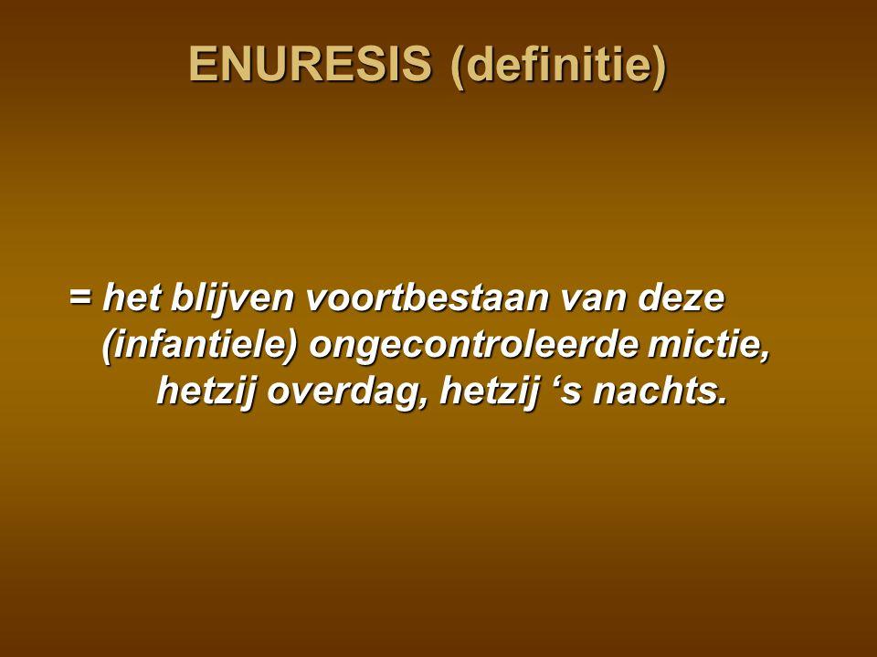 ENURESIS (definitie) = het blijven voortbestaan van deze (infantiele) ongecontroleerde mictie, hetzij overdag, hetzij 's nachts.
