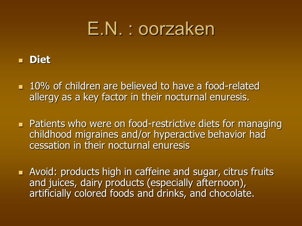 E.N. : oorzaken Diet. 10% of children are believed to have a food-related allergy as a key factor in their nocturnal enuresis.
