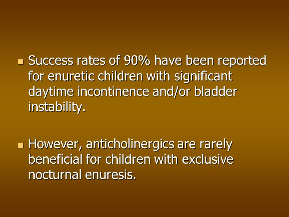 Success rates of 90% have been reported for enuretic children with significant daytime incontinence and/or bladder instability.
