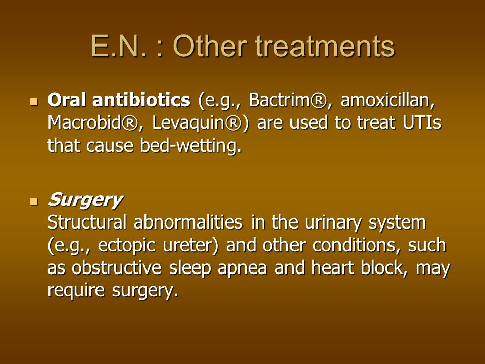 E.N. : Other treatments Oral antibiotics (e.g., Bactrim®, amoxicillan, Macrobid®, Levaquin®) are used to treat UTIs that cause bed-wetting.